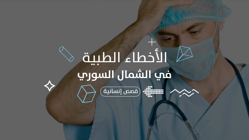 الأخطاء الطبية في الشمال السوري تضاعف معاناة المرضى.. لمن الشكوى ومن المسؤول؟