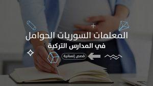عن معاناة المعلمات السوريات الحوامل في المدارس التركية.. المشاكل والحلول